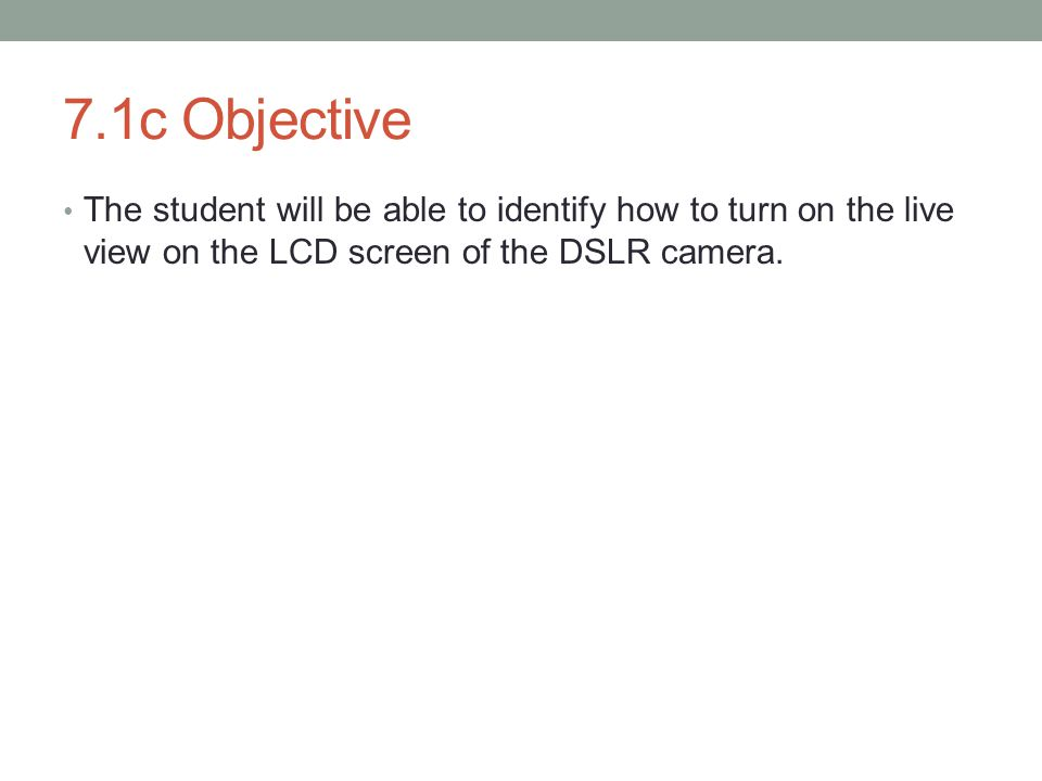 7.1c Objective The student will be able to identify how to turn on the live view on the LCD screen of the DSLR camera.