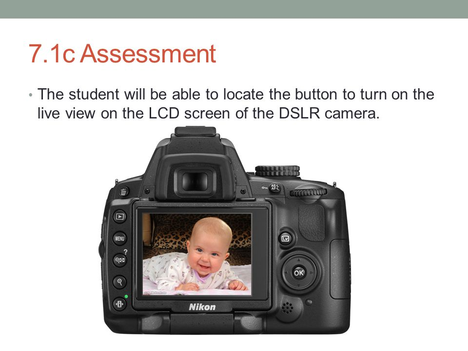 7.1c Assessment The student will be able to locate the button to turn on the live view on the LCD screen of the DSLR camera.