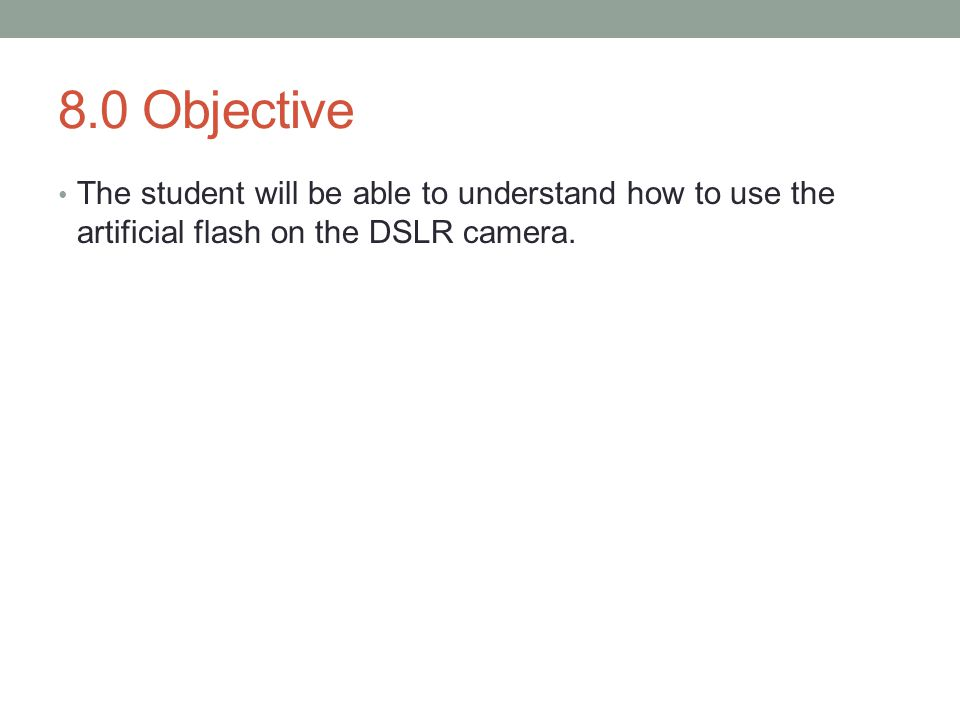 8.0 Objective The student will be able to understand how to use the artificial flash on the DSLR camera.