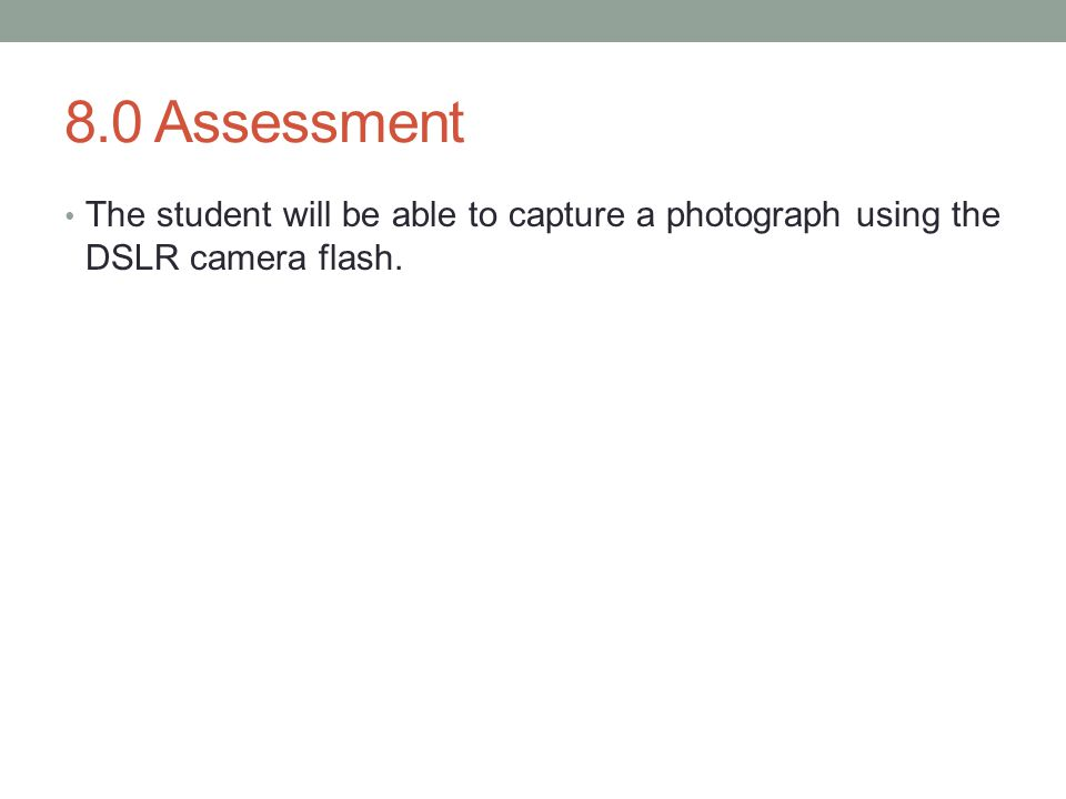 8.0 Assessment The student will be able to capture a photograph using the DSLR camera flash.