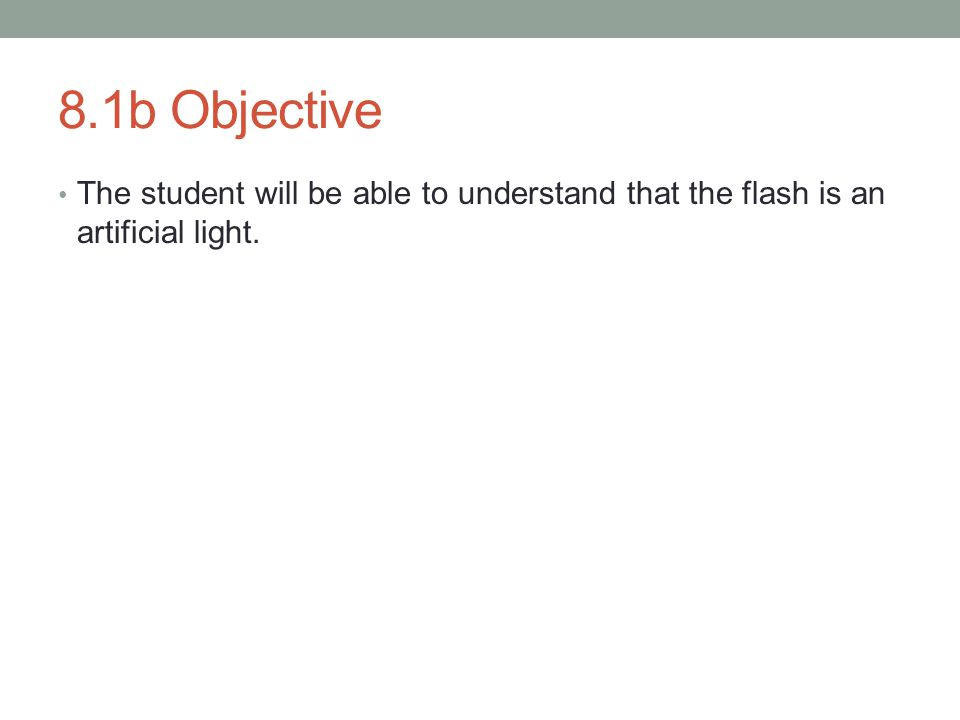 8.1b Objective The student will be able to understand that the flash is an artificial light.