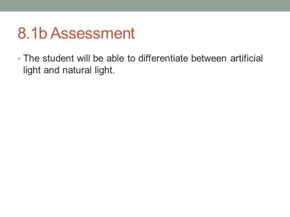 8.1b Assessment The student will be able to differentiate between artificial light and natural light.