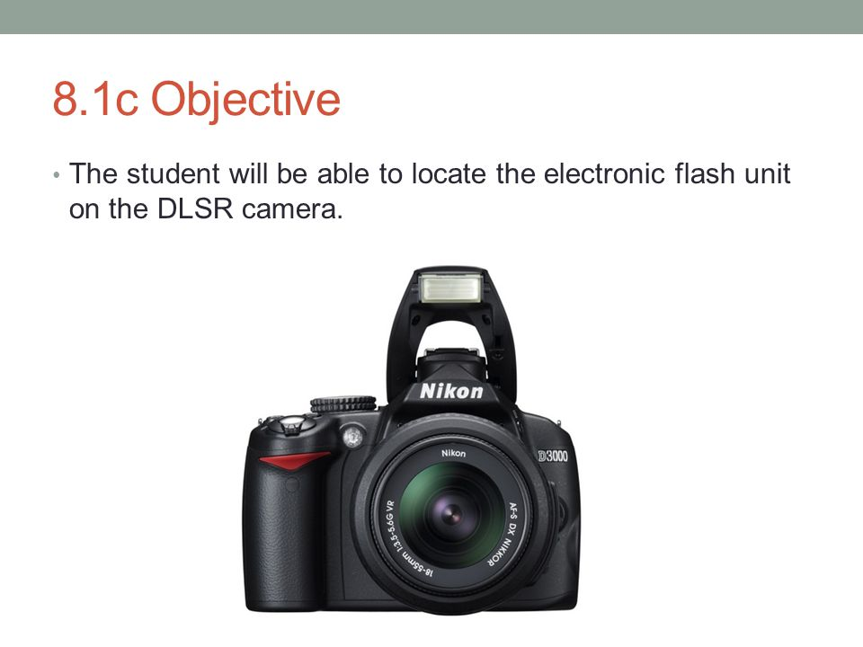8.1c Objective The student will be able to locate the electronic flash unit on the DLSR camera.