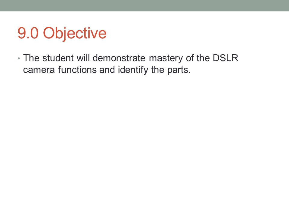 9.0 Objective The student will demonstrate mastery of the DSLR camera functions and identify the parts.