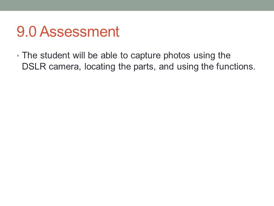 9.0 Assessment The student will be able to capture photos using the DSLR camera, locating the parts, and using the functions.