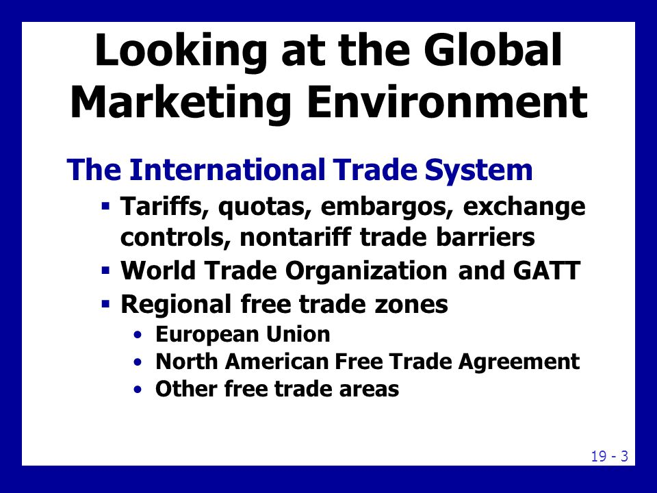 19 - 3 Looking at the Global Marketing Environment The International Trade System  Tariffs, quotas, embargos, exchange controls, nontariff trade barriers  World Trade Organization and GATT  Regional free trade zones European Union North American Free Trade Agreement Other free trade areas