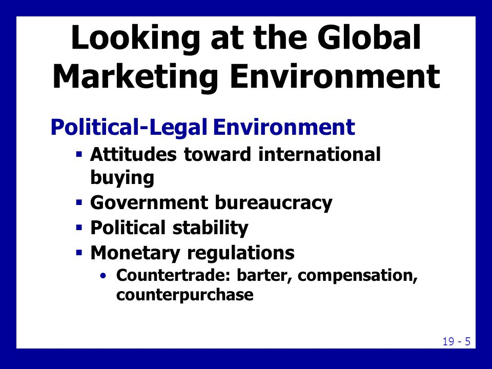 19 - 5 Looking at the Global Marketing Environment Political-Legal Environment  Attitudes toward international buying  Government bureaucracy  Political stability  Monetary regulations Countertrade: barter, compensation, counterpurchase