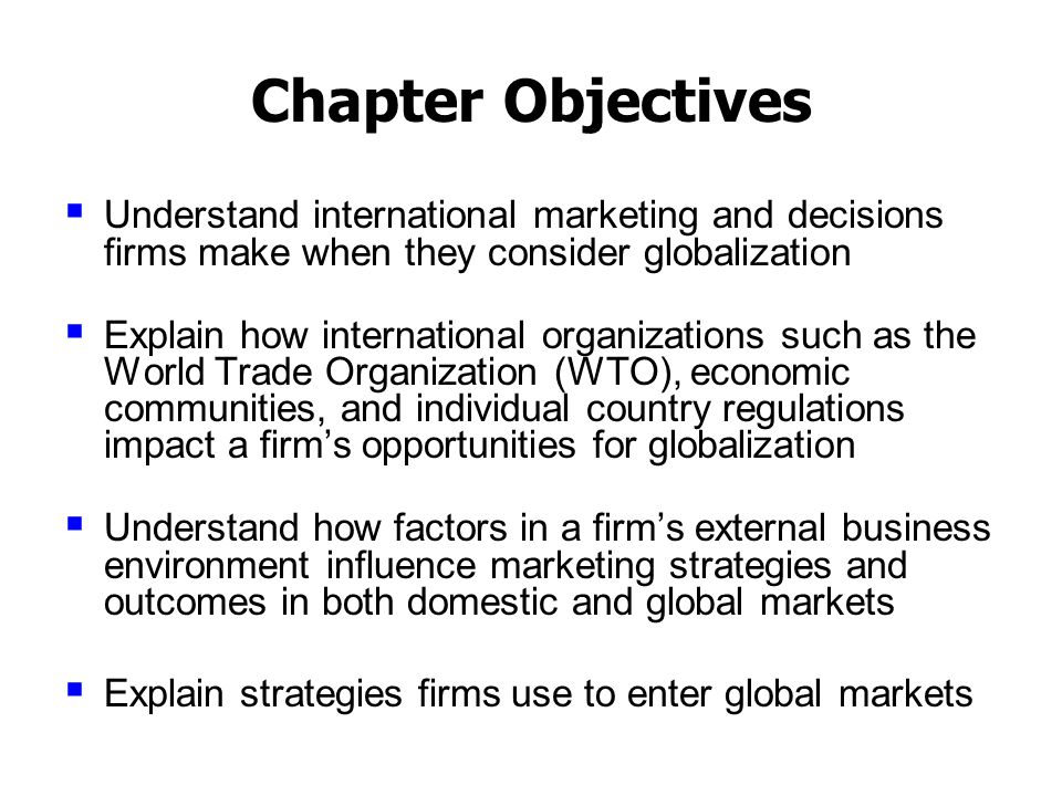 Chapter Objectives  Understand international marketing and decisions firms make when they consider globalization  Explain how international organizations such as the World Trade Organization (WTO), economic communities, and individual country regulations impact a firm's opportunities for globalization  Understand how factors in a firm's external business environment influence marketing strategies and outcomes in both domestic and global markets  Explain strategies firms use to enter global markets