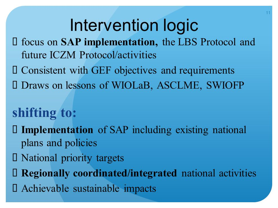 11 Intervention logic  focus on SAP implementation, the LBS Protocol and future ICZM Protocol/activities  Consistent with GEF objectives and requirements  Draws on lessons of WIOLaB, ASCLME, SWIOFP shifting to:  Implementation of SAP including existing national plans and policies  National priority targets  Regionally coordinated/integrated national activities  Achievable sustainable impacts