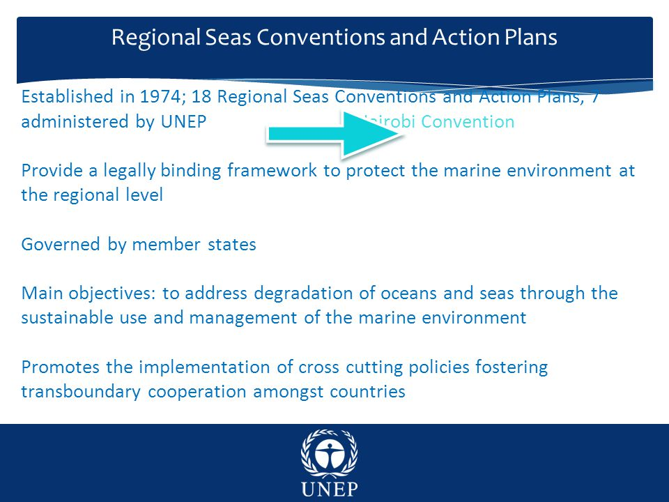 Regional Seas Conventions and Action Plans Established in 1974; 18 Regional Seas Conventions and Action Plans, 7 administered by UNEP Nairobi Convention Provide a legally binding framework to protect the marine environment at the regional level Governed by member states Main objectives: to address degradation of oceans and seas through the sustainable use and management of the marine environment Promotes the implementation of cross cutting policies fostering transboundary cooperation amongst countries