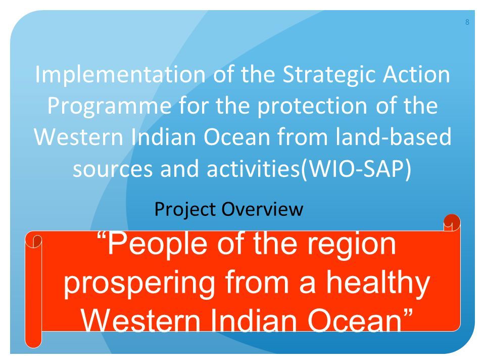 8 Implementation of the Strategic Action Programme for the protection of the Western Indian Ocean from land-based sources and activities(WIO-SAP) Project Overview People of the region prospering from a healthy Western Indian Ocean
