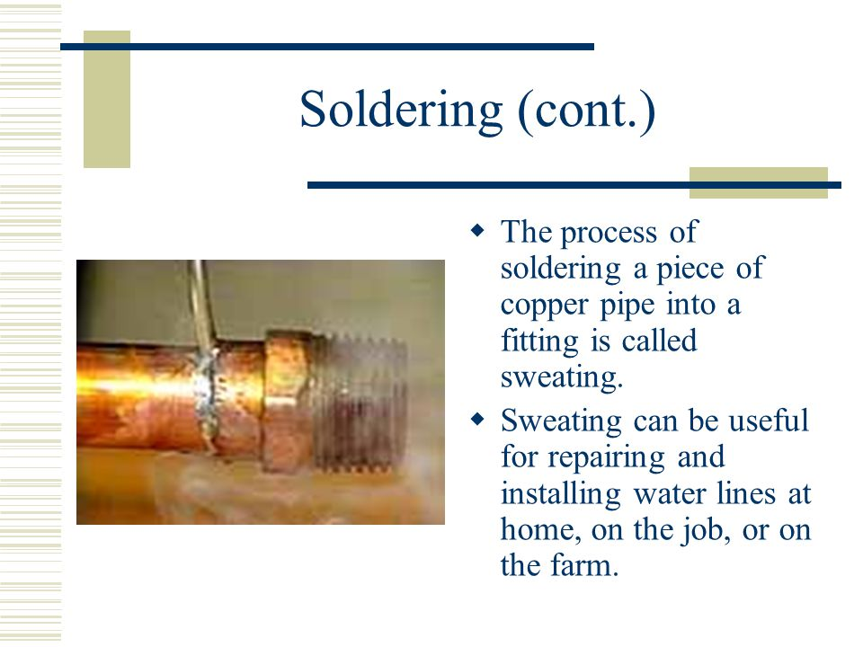 Soldering (cont.)  The process of soldering a piece of copper pipe into a fitting is called sweating.