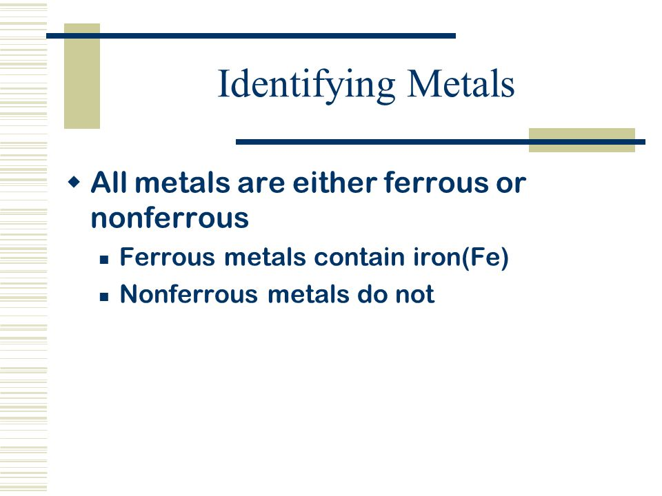 Identifying Metals  All metals are either ferrous or nonferrous Ferrous metals contain iron(Fe) Nonferrous metals do not
