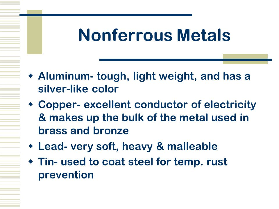 Nonferrous Metals  Aluminum- tough, light weight, and has a silver-like color  Copper- excellent conductor of electricity & makes up the bulk of the metal used in brass and bronze  Lead- very soft, heavy & malleable  Tin- used to coat steel for temp.
