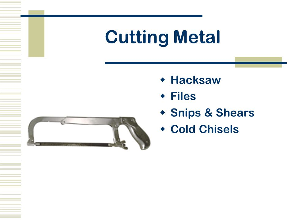 Cutting Metal  Hacksaw  Files  Snips & Shears  Cold Chisels