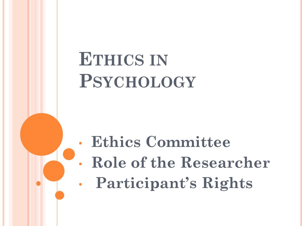 E THICS IN P SYCHOLOGY Ethics Committee Role of the Researcher Participant's Rights
