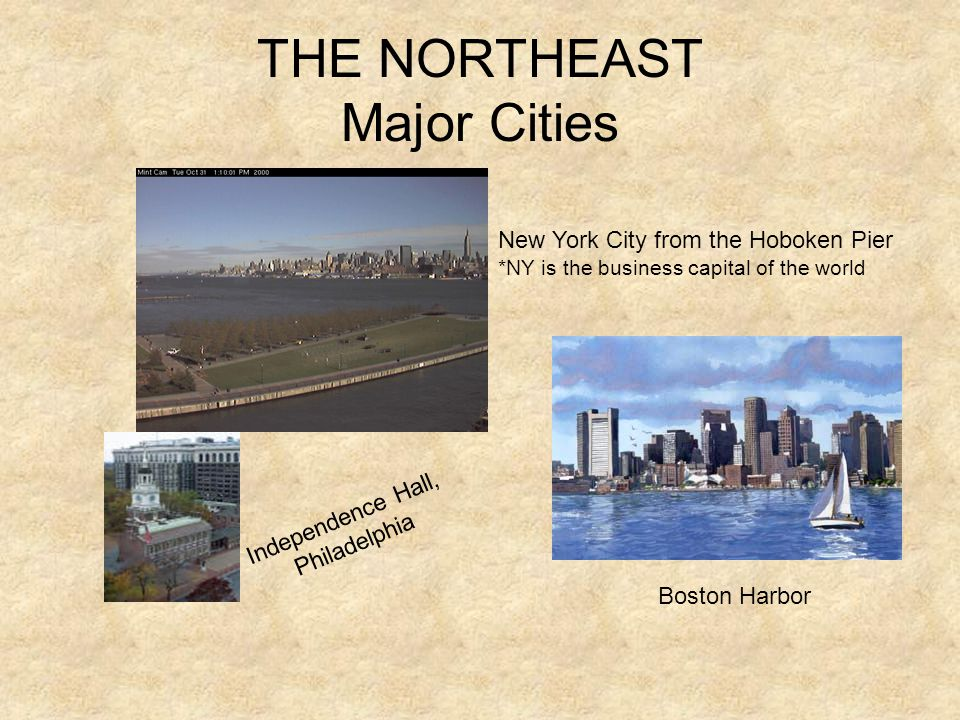 THE NORTHEAST Major Cities New York City from the Hoboken Pier *NY is the business capital of the world Boston Harbor Independence Hall, Philadelphia