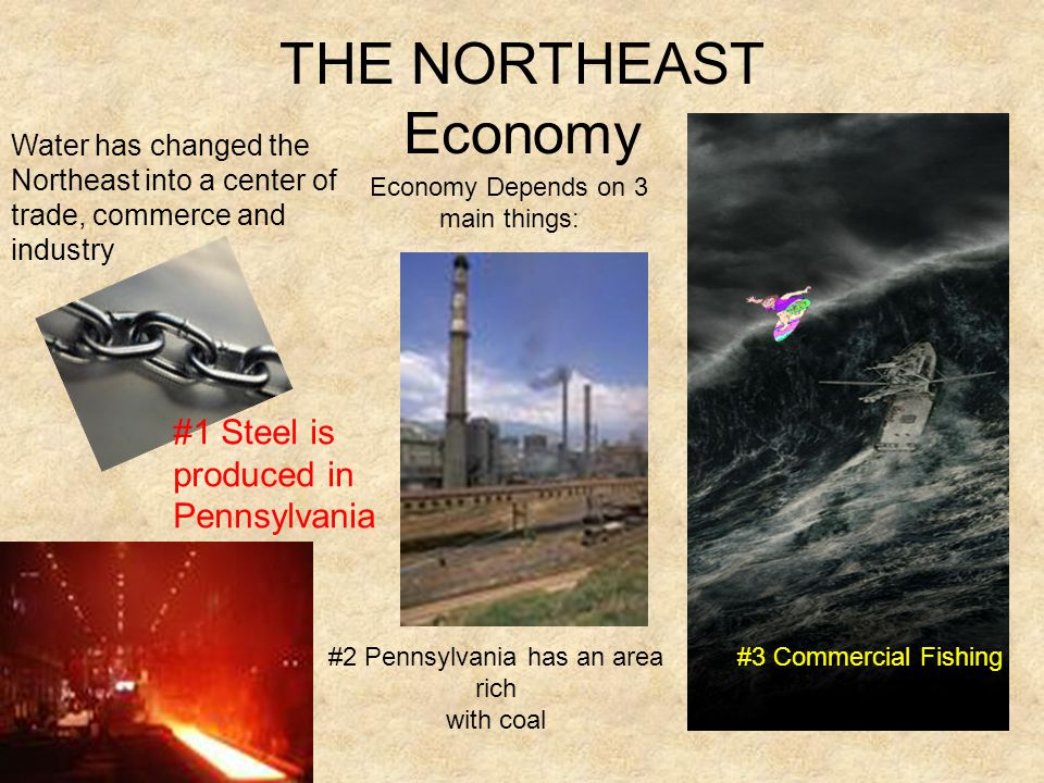 THE NORTHEAST Economy #1 Steel is produced in Pennsylvania #3 Commercial Fishing Water has changed the Northeast into a center of trade, commerce and industry #2 Pennsylvania has an area rich with coal Economy Depends on 3 main things: