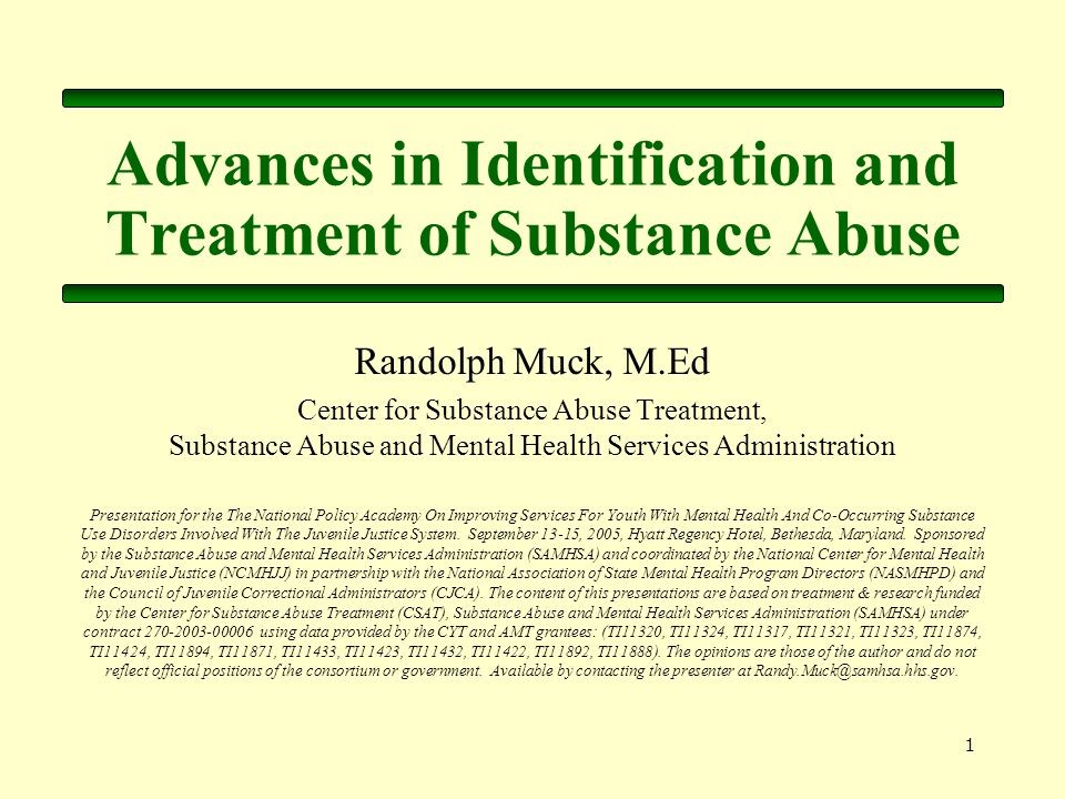 1 Advances in Identification and Treatment of Substance Abuse Randolph Muck, M.Ed Center for Substance Abuse Treatment, Substance Abuse and Mental Health Services Administration Presentation for the The National Policy Academy On Improving Services For Youth With Mental Health And Co-Occurring Substance Use Disorders Involved With The Juvenile Justice System.