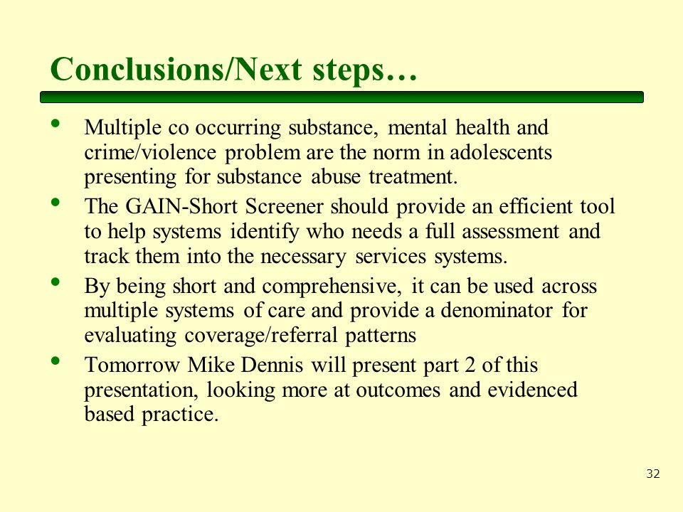 32 Conclusions/Next steps… Multiple co occurring substance, mental health and crime/violence problem are the norm in adolescents presenting for substance abuse treatment.