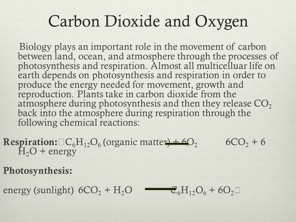 Carbon Dioxide and Oxygen Biology plays an important role in the movement of carbon between land, ocean, and atmosphere through the processes of photosynthesis and respiration.