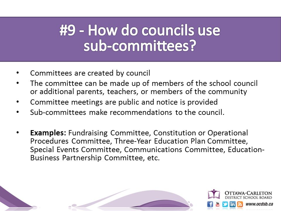 Committees are created by council The committee can be made up of members of the school council or additional parents, teachers, or members of the community Committee meetings are public and notice is provided Sub-committees make recommendations to the council.