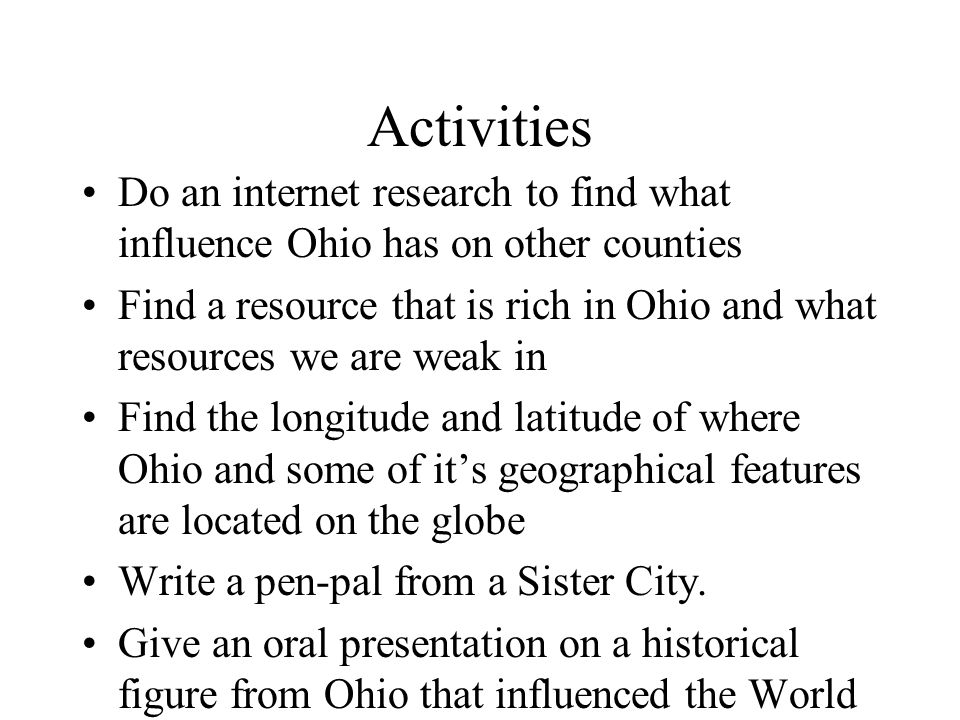 Activities Do an internet research to find what influence Ohio has on other counties Find a resource that is rich in Ohio and what resources we are weak in Find the longitude and latitude of where Ohio and some of it's geographical features are located on the globe Write a pen-pal from a Sister City.