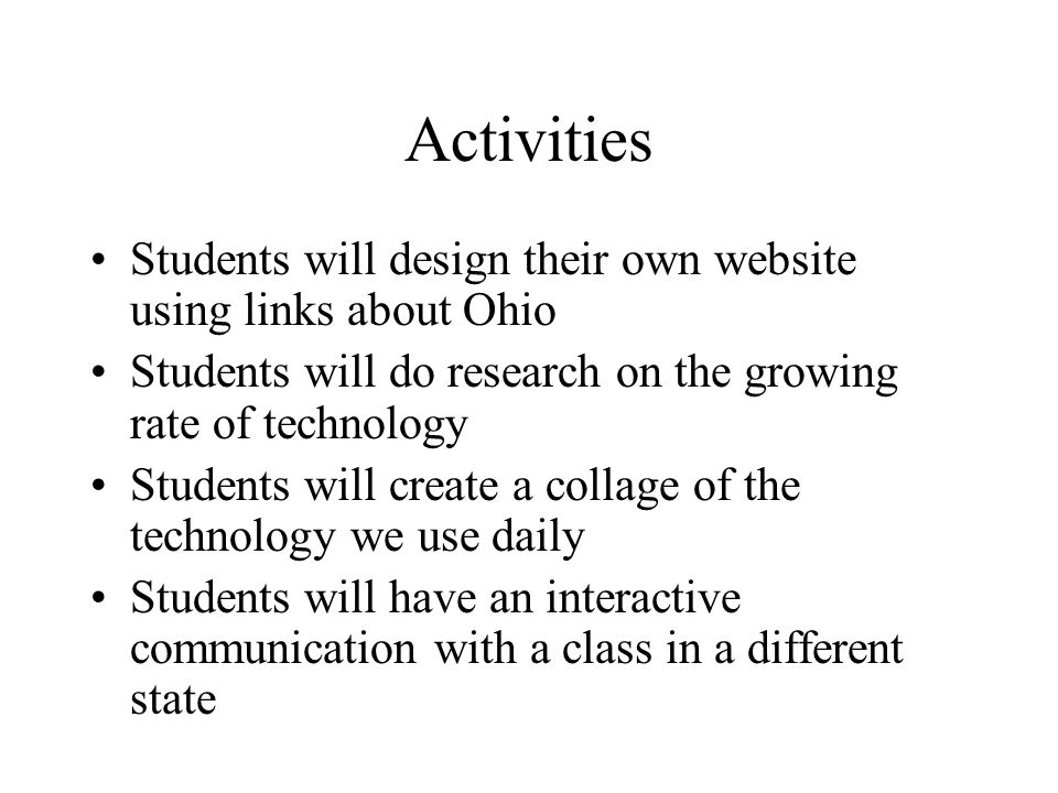 Activities Students will design their own website using links about Ohio Students will do research on the growing rate of technology Students will create a collage of the technology we use daily Students will have an interactive communication with a class in a different state