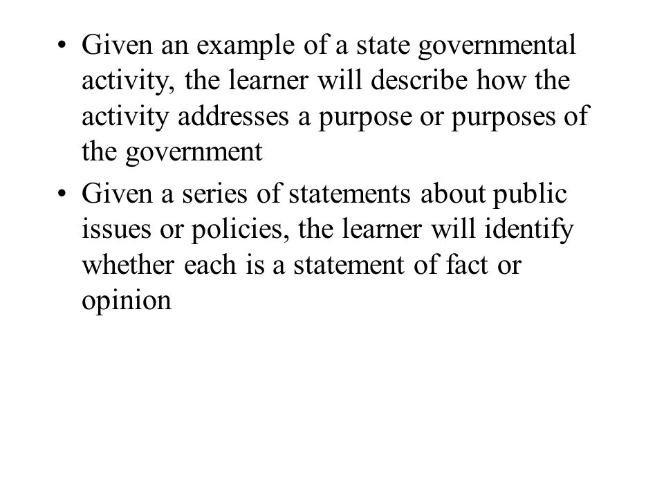 Given an example of a state governmental activity, the learner will describe how the activity addresses a purpose or purposes of the government Given a series of statements about public issues or policies, the learner will identify whether each is a statement of fact or opinion