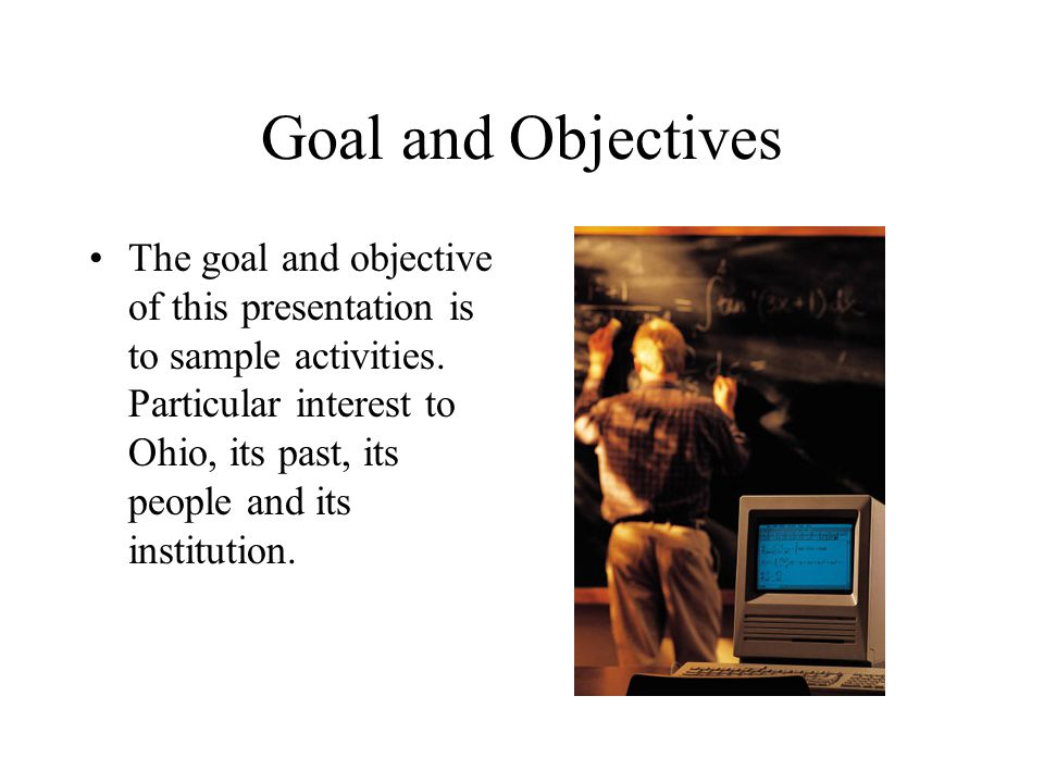 Goal and Objectives The goal and objective of this presentation is to sample activities.