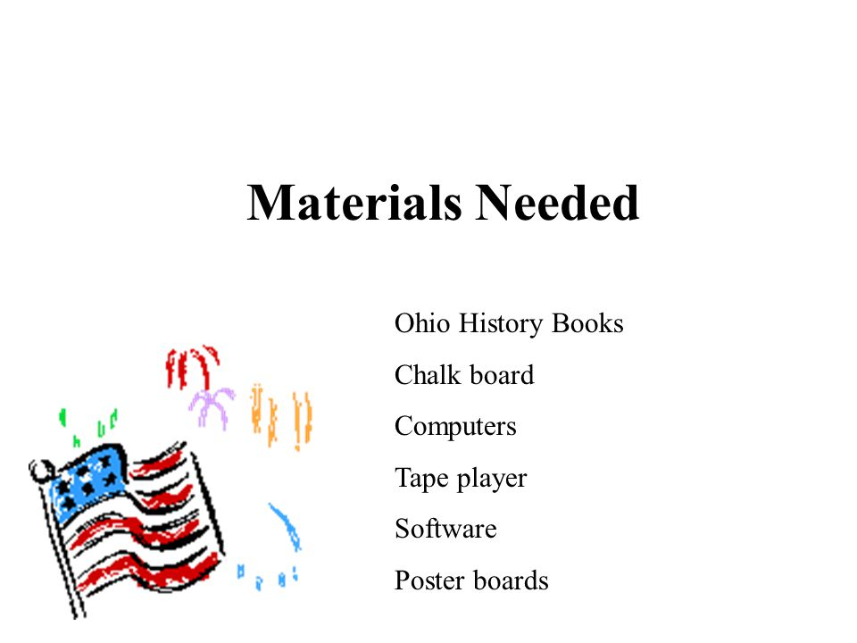 Materials Needed Ohio History Books Chalk board Computers Tape player Software Poster boards