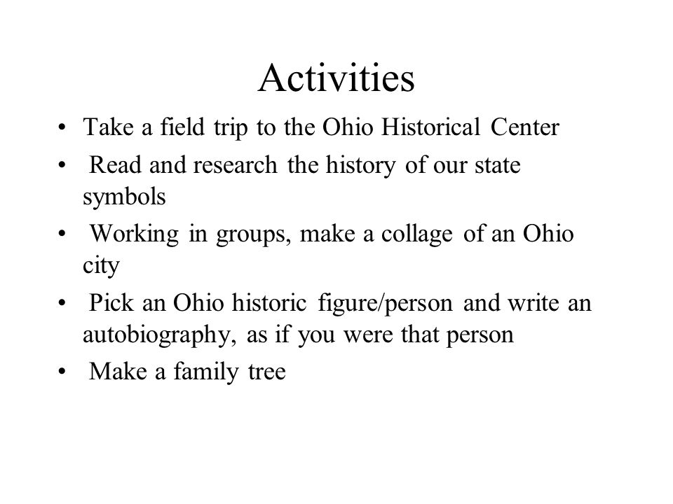 Activities Take a field trip to the Ohio Historical Center Read and research the history of our state symbols Working in groups, make a collage of an Ohio city Pick an Ohio historic figure/person and write an autobiography, as if you were that person Make a family tree