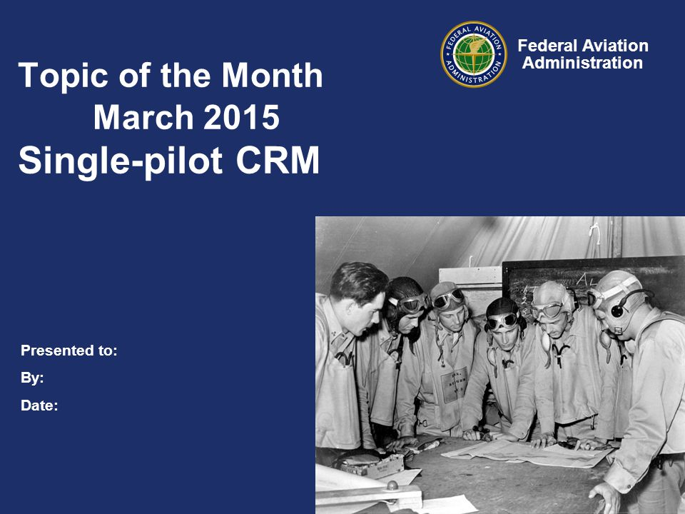 Presented to: By: Date: Federal Aviation Administration Topic of the Month March 2015 Single-pilot CRM