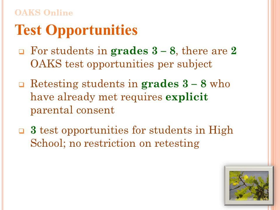 For students in grades 3 – 8, there are 2 OAKS test opportunities per subject  Retesting students in grades 3 – 8 who have already met requires explicit parental consent  3 test opportunities for students in High School; no restriction on retesting 4 OAKS Online Test Opportunities