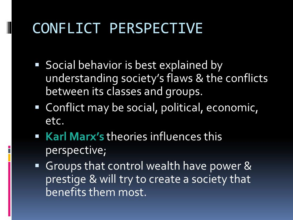 CONFLICT PERSPECTIVE  Social behavior is best explained by understanding society's flaws & the conflicts between its classes and groups.
