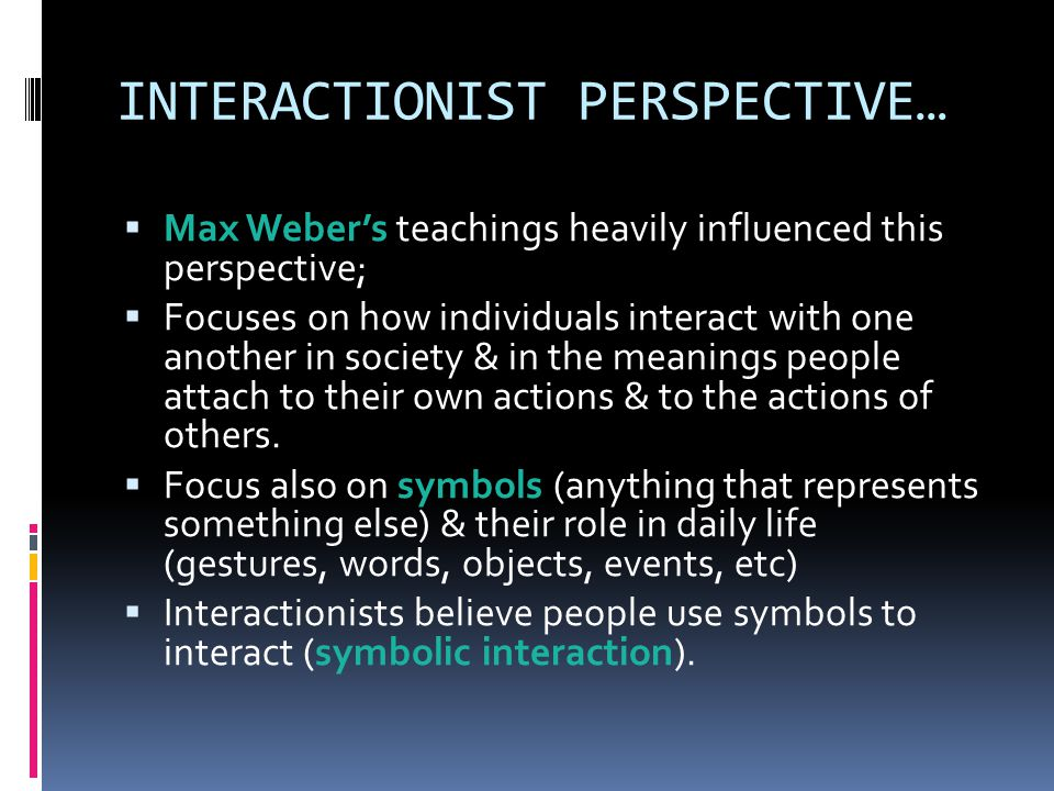 INTERACTIONIST PERSPECTIVE…  Max Weber's teachings heavily influenced this perspective;  Focuses on how individuals interact with one another in society & in the meanings people attach to their own actions & to the actions of others.