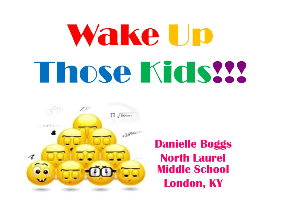 Wake Up Those Kids!!! Danielle Boggs North Laurel Middle School London, KY