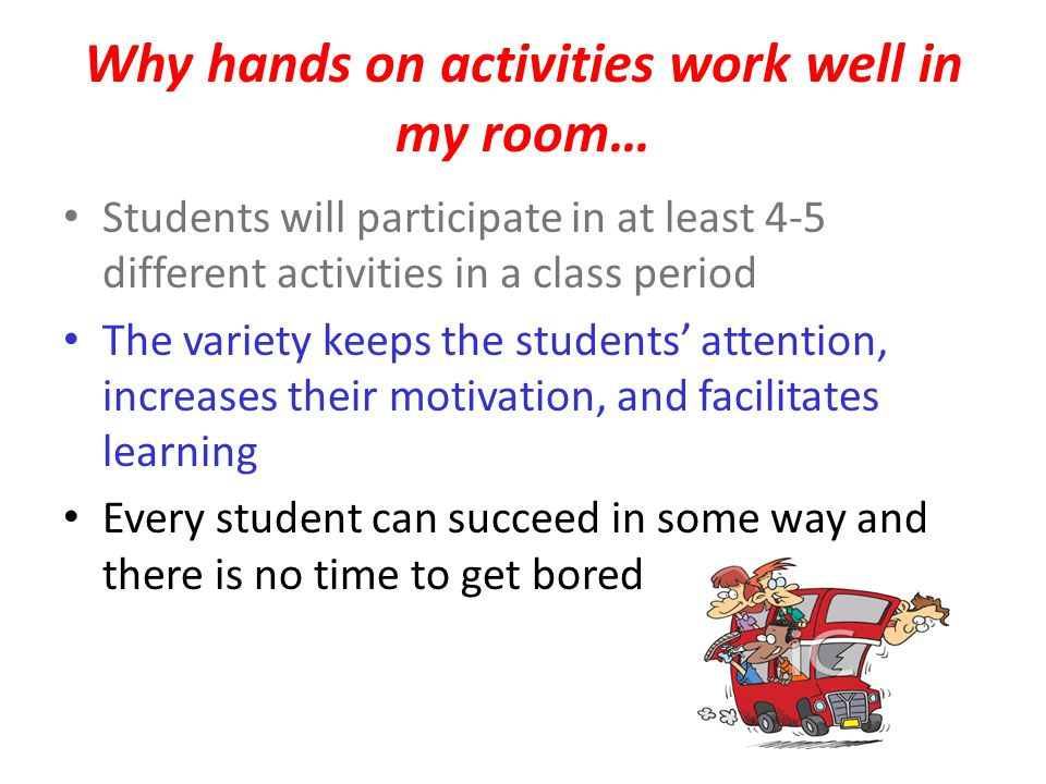 Why hands on activities work well in my room… Students will participate in at least 4-5 different activities in a class period The variety keeps the students' attention, increases their motivation, and facilitates learning Every student can succeed in some way and there is no time to get bored