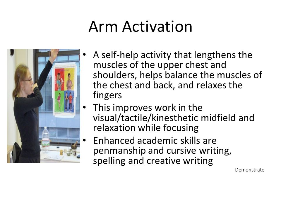 Arm Activation A self-help activity that lengthens the muscles of the upper chest and shoulders, helps balance the muscles of the chest and back, and relaxes the fingers This improves work in the visual/tactile/kinesthetic midfield and relaxation while focusing Enhanced academic skills are penmanship and cursive writing, spelling and creative writing Demonstrate