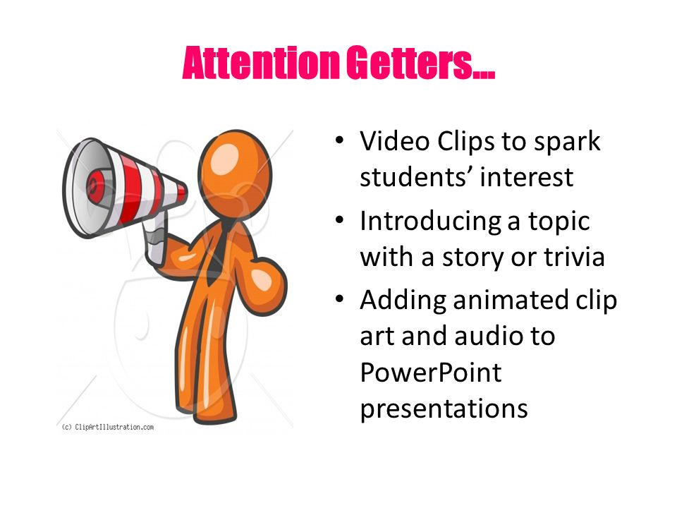 Attention Getters… Video Clips to spark students' interest Introducing a topic with a story or trivia Adding animated clip art and audio to PowerPoint presentations