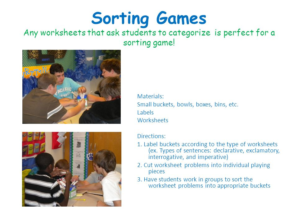 Sorting Games Any worksheets that ask students to categorize is perfect for a sorting game.