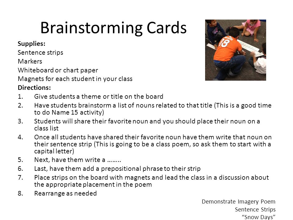 Brainstorming Cards Supplies: Sentence strips Markers Whiteboard or chart paper Magnets for each student in your class Directions: 1.Give students a theme or title on the board 2.Have students brainstorm a list of nouns related to that title (This is a good time to do Name 15 activity) 3.Students will share their favorite noun and you should place their noun on a class list 4.Once all students have shared their favorite noun have them write that noun on their sentence strip (This is going to be a class poem, so ask them to start with a capital letter) 5.Next, have them write a ……..