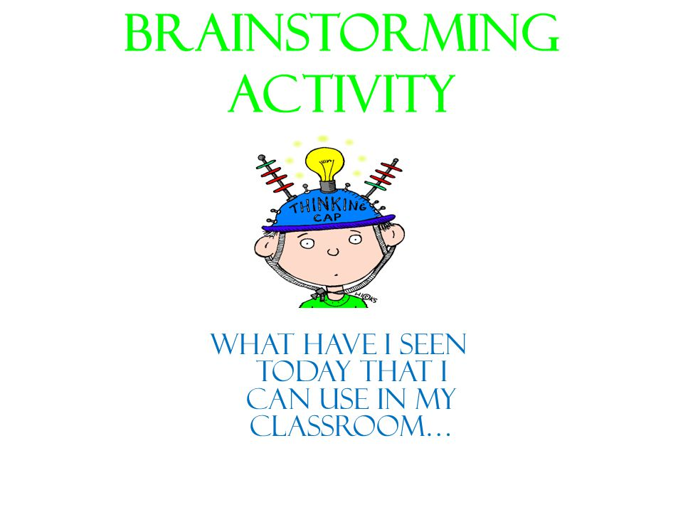 Brainstorming Activity What have I seen today that I can use in my classroom…