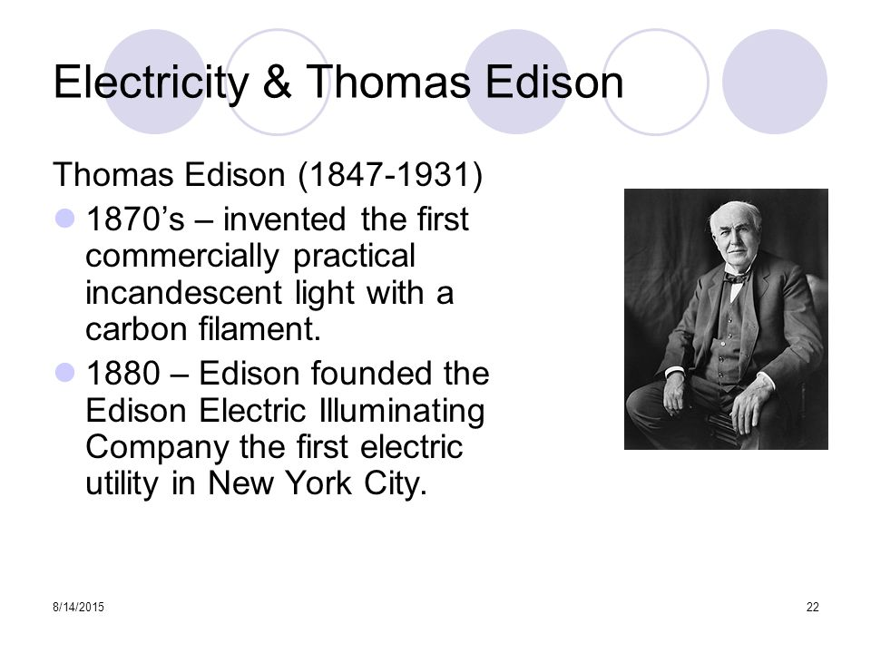 8/14/201522 Electricity & Thomas Edison Thomas Edison (1847-1931) 1870's – invented the first commercially practical incandescent light with a carbon filament.