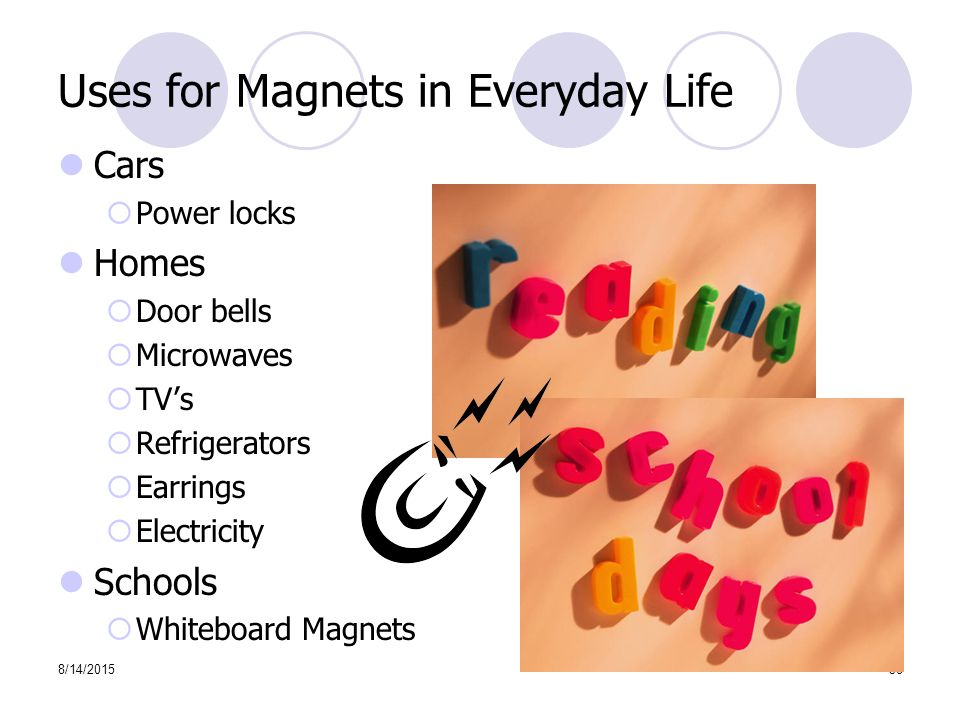8/14/201538 Uses for Magnets in Everyday Life Cars  Power locks Homes  Door bells  Microwaves  TV's  Refrigerators  Earrings  Electricity Schools  Whiteboard Magnets