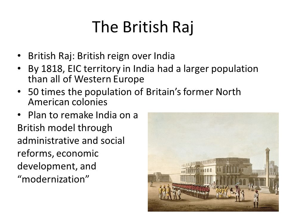 The British Raj British Raj: British reign over India By 1818, EIC territory in India had a larger population than all of Western Europe 50 times the population of Britain's former North American colonies Plan to remake India on a British model through administrative and social reforms, economic development, and modernization