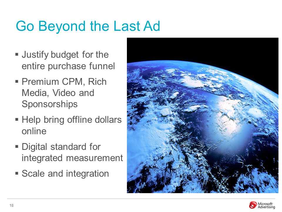 18 Go Beyond the Last Ad  Justify budget for the entire purchase funnel  Premium CPM, Rich Media, Video and Sponsorships  Help bring offline dollars online  Digital standard for integrated measurement  Scale and integration