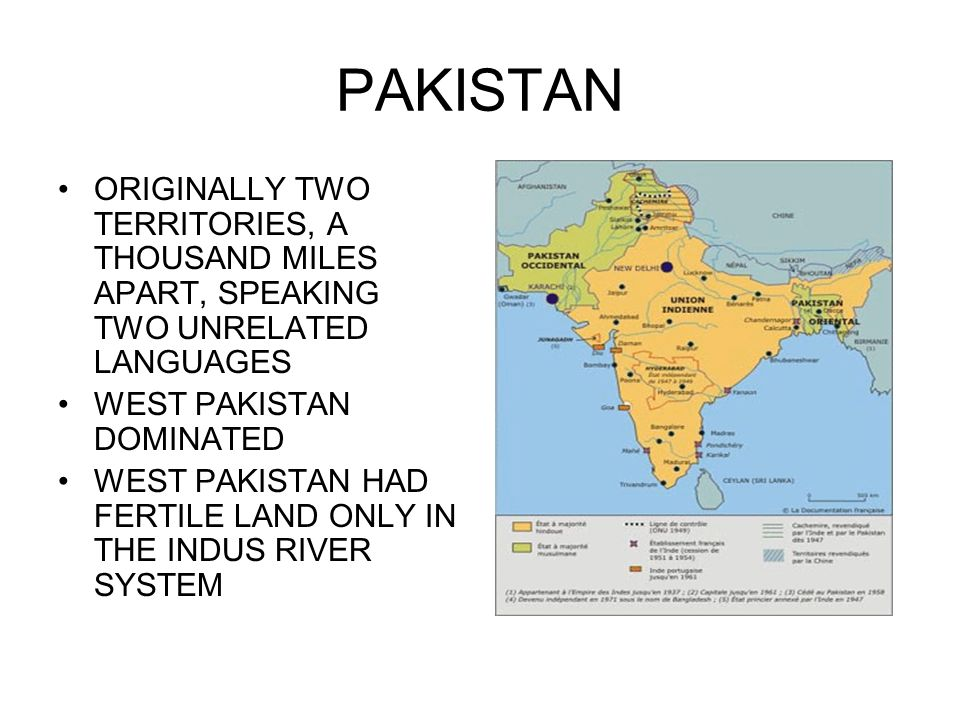 PAKISTAN ORIGINALLY TWO TERRITORIES, A THOUSAND MILES APART, SPEAKING TWO UNRELATED LANGUAGES WEST PAKISTAN DOMINATED WEST PAKISTAN HAD FERTILE LAND ONLY IN THE INDUS RIVER SYSTEM