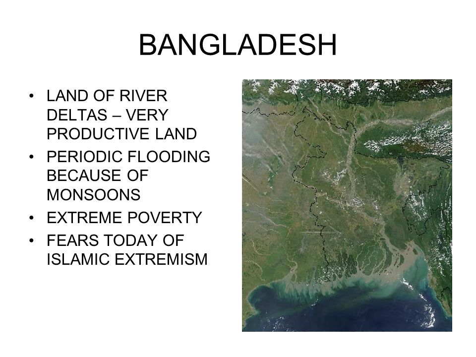 BANGLADESH LAND OF RIVER DELTAS – VERY PRODUCTIVE LAND PERIODIC FLOODING BECAUSE OF MONSOONS EXTREME POVERTY FEARS TODAY OF ISLAMIC EXTREMISM