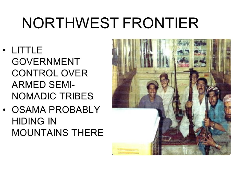 NORTHWEST FRONTIER LITTLE GOVERNMENT CONTROL OVER ARMED SEMI- NOMADIC TRIBES OSAMA PROBABLY HIDING IN MOUNTAINS THERE
